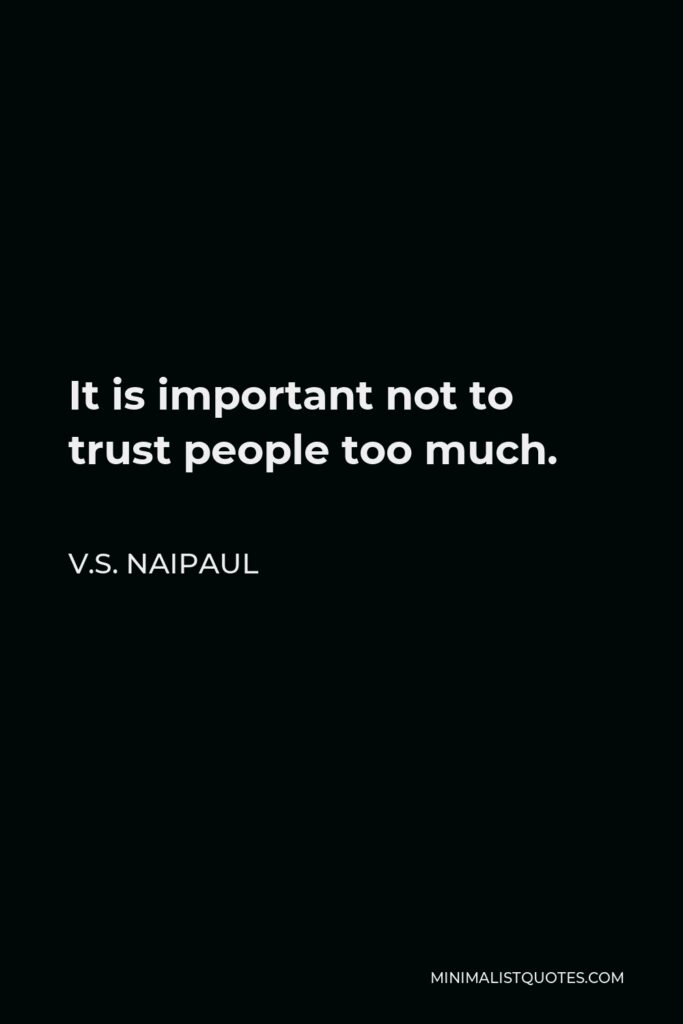 V.S. Naipaul Quote - It is important not to trust people too much.