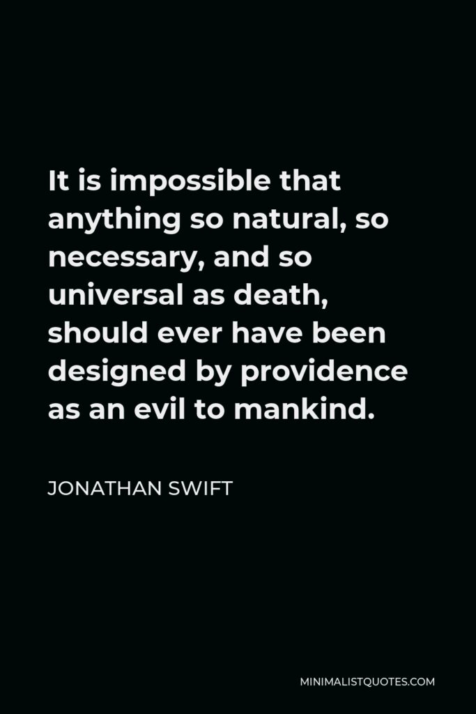 Jonathan Swift Quote - It is impossible that anything so natural, so necessary, and so universal as death, should ever have been designed by providence as an evil to mankind.