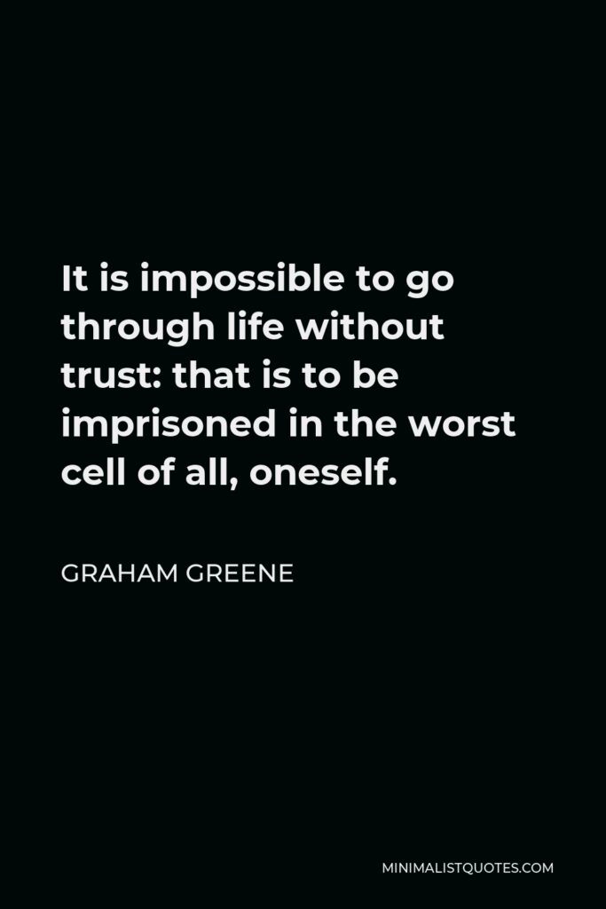 Graham Greene Quote - It is impossible to go through life without trust: that is to be imprisoned in the worst cell of all, oneself.