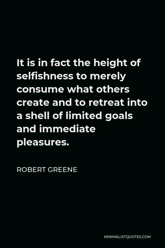 Robert Greene Quote - It is in fact the height of selfishness to merely consume what others create and to retreat into a shell of limited goals and immediate pleasures.