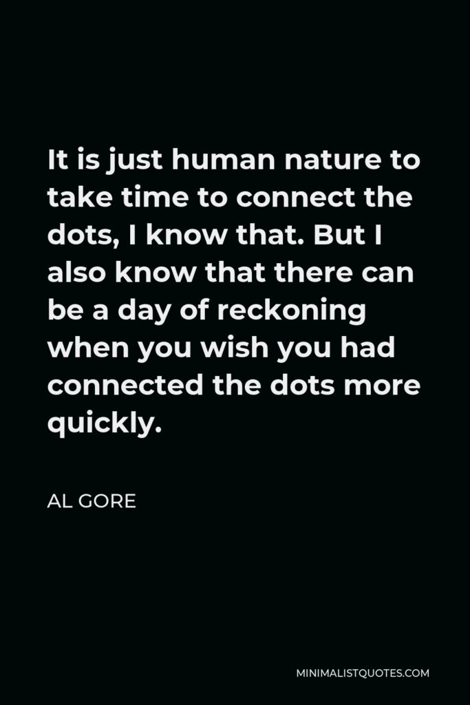 Al Gore Quote - It is just human nature to take time to connect the dots, I know that. But I also know that there can be a day of reckoning when you wish you had connected the dots more quickly.