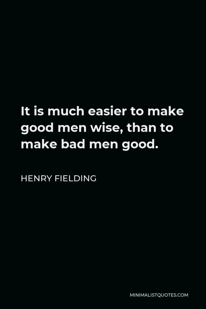 Henry Fielding Quote - It is much easier to make good men wise, than to make bad men good.
