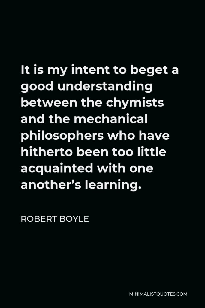 Robert Boyle Quote - It is my intent to beget a good understanding between the chymists and the mechanical philosophers who have hitherto been too little acquainted with one another's learning.