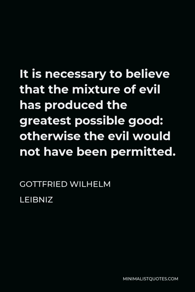Gottfried Wilhelm Leibniz Quote - It is necessary to believe that the mixture of evil has produced the greatest possible good: otherwise the evil would not have been permitted.