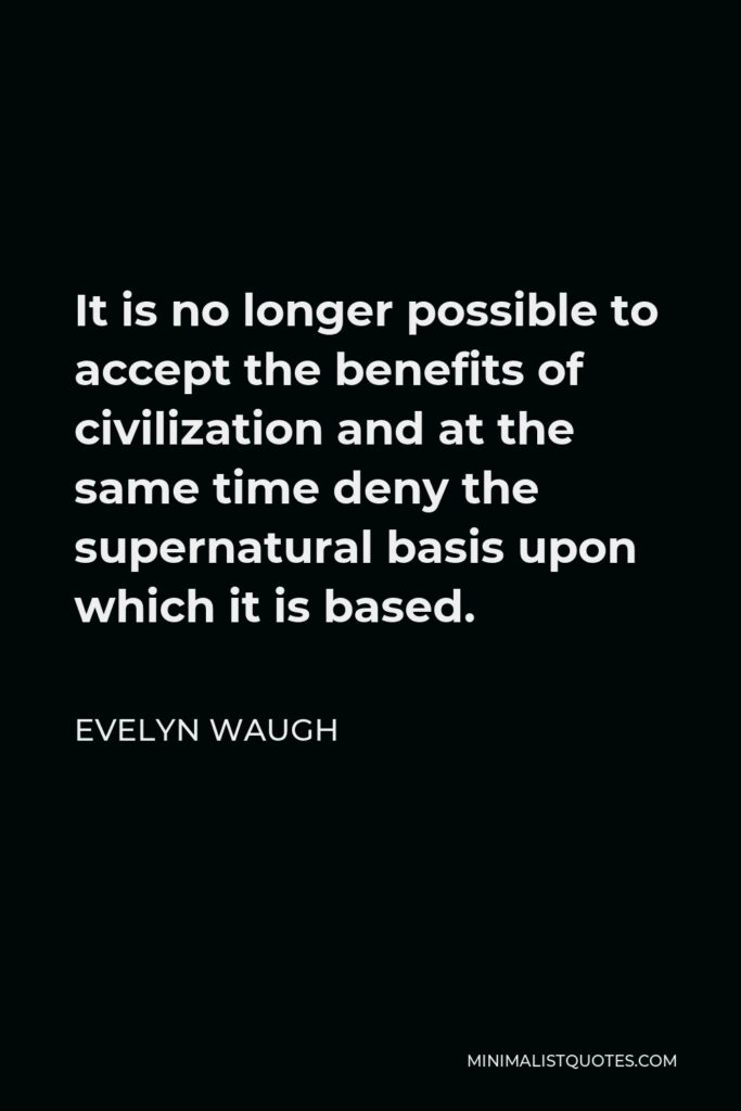 Evelyn Waugh Quote - It is no longer possible to accept the benefits of civilization and at the same time deny the supernatural basis upon which it is based.