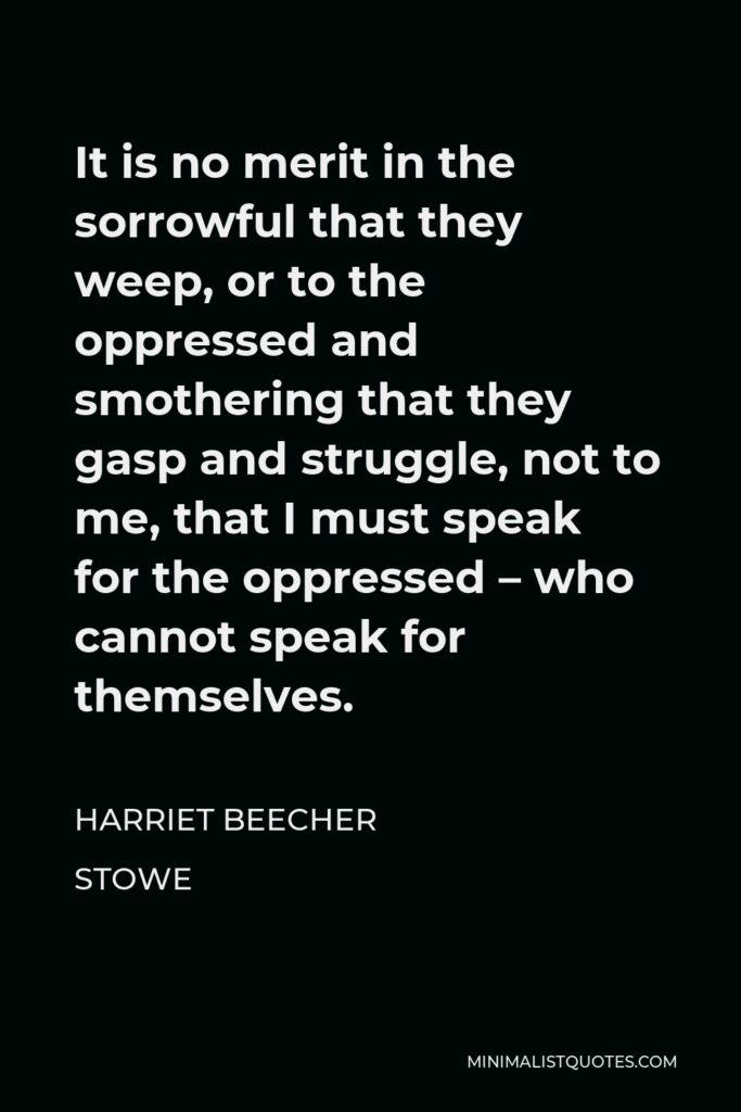 Harriet Beecher Stowe Quote - It is no merit in the sorrowful that they weep, or to the oppressed and smothering that they gasp and struggle, not to me, that I must speak for the oppressed – who cannot speak for themselves.