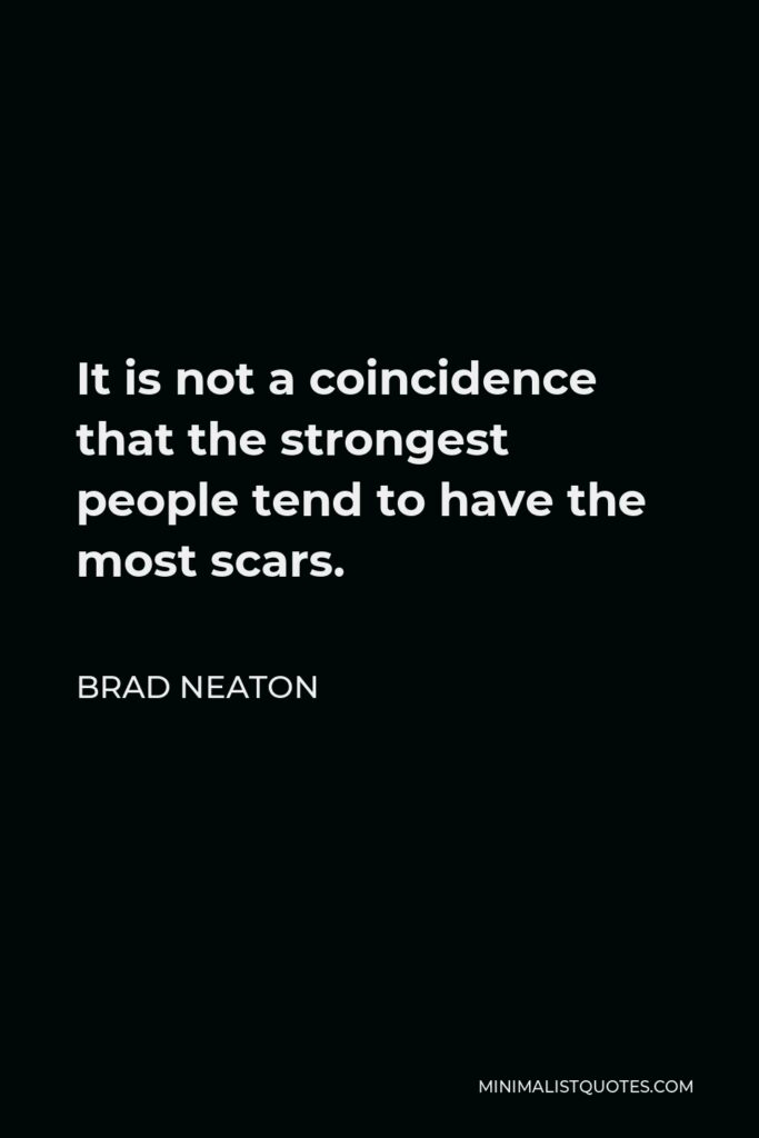 Brad Neaton Quote - It is not a coincidence that the strongest people tend to have the most scars.