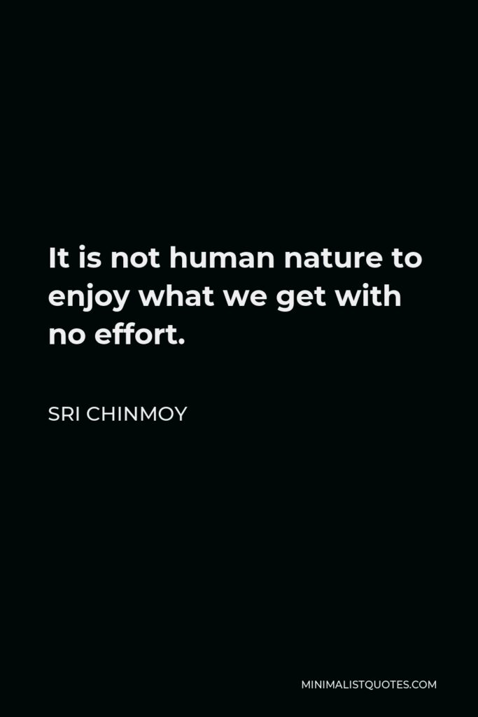 Sri Chinmoy Quote - It is not human nature to enjoy what we get with no effort.