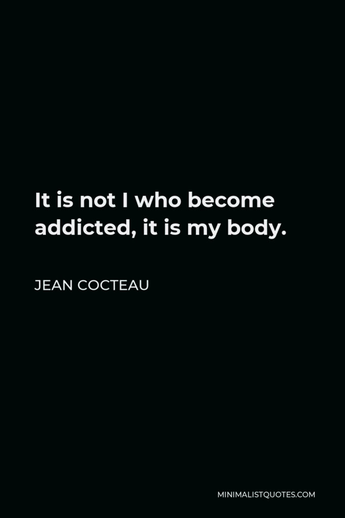 Jean Cocteau Quote - It is not I who become addicted, it is my body.