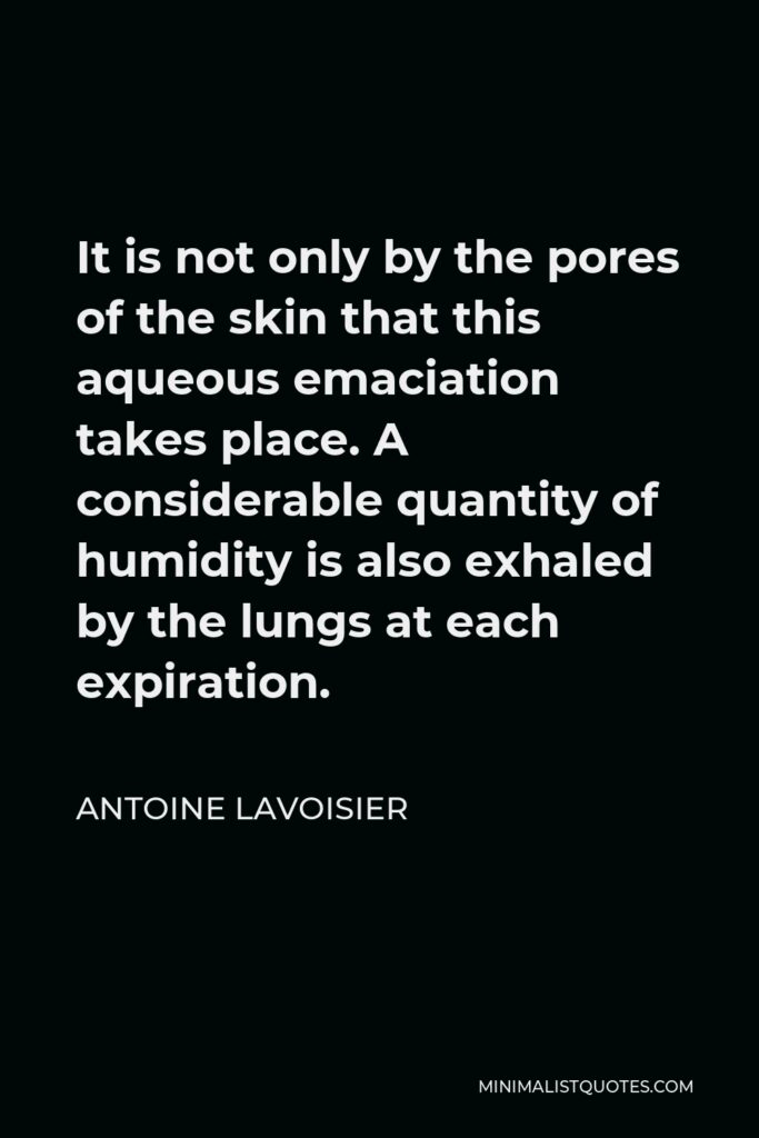 Antoine Lavoisier Quote - It is not only by the pores of the skin that this aqueous emaciation takes place. A considerable quantity of humidity is also exhaled by the lungs at each expiration.