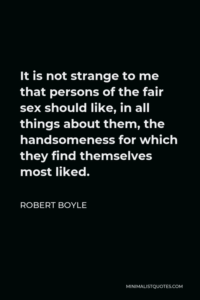 Robert Boyle Quote - It is not strange to me that persons of the fair sex should like, in all things about them, the handsomeness for which they find themselves most liked.