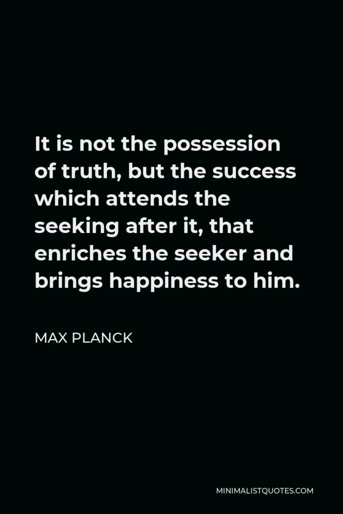 Max Planck Quote - It is not the possession of truth, but the success which attends the seeking after it, that enriches the seeker and brings happiness to him.