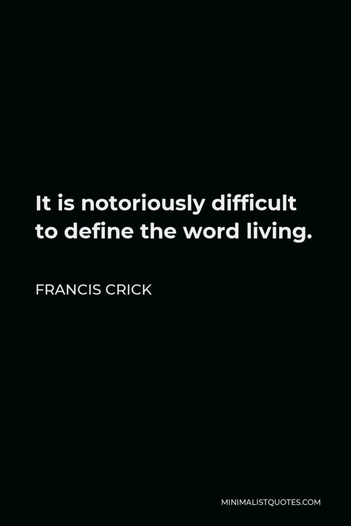Francis Crick Quote - It is notoriously difficult to define the word living.