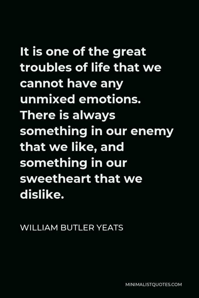 William Butler Yeats Quote - It is one of the great troubles of life that we cannot have any unmixed emotions. There is always something in our enemy that we like, and something in our sweetheart that we dislike.