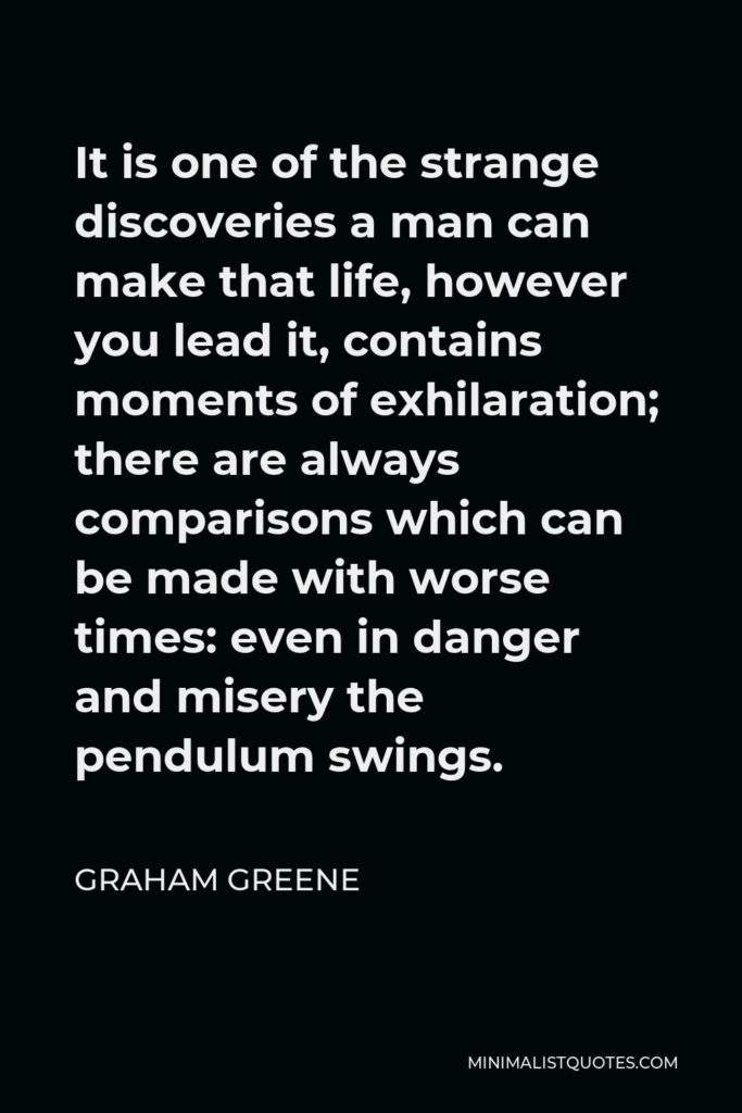 Graham Greene Quote - It is one of the strange discoveries a man can make that life, however you lead it, contains moments of exhilaration; there are always comparisons which can be made with worse times: even in danger and misery the pendulum swings.