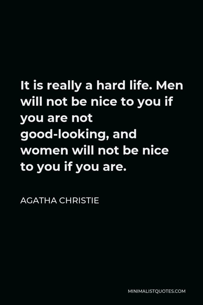 Agatha Christie Quote - It is really a hard life. Men will not be nice to you if you are not good-looking, and women will not be nice to you if you are.