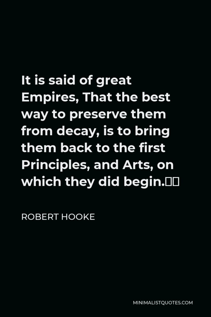"""Robert Hooke Quote - It is said of great Empires, That the best way to preserve them from decay, is to bring them back to the first Principles, and Arts, on which they did begin."""""""