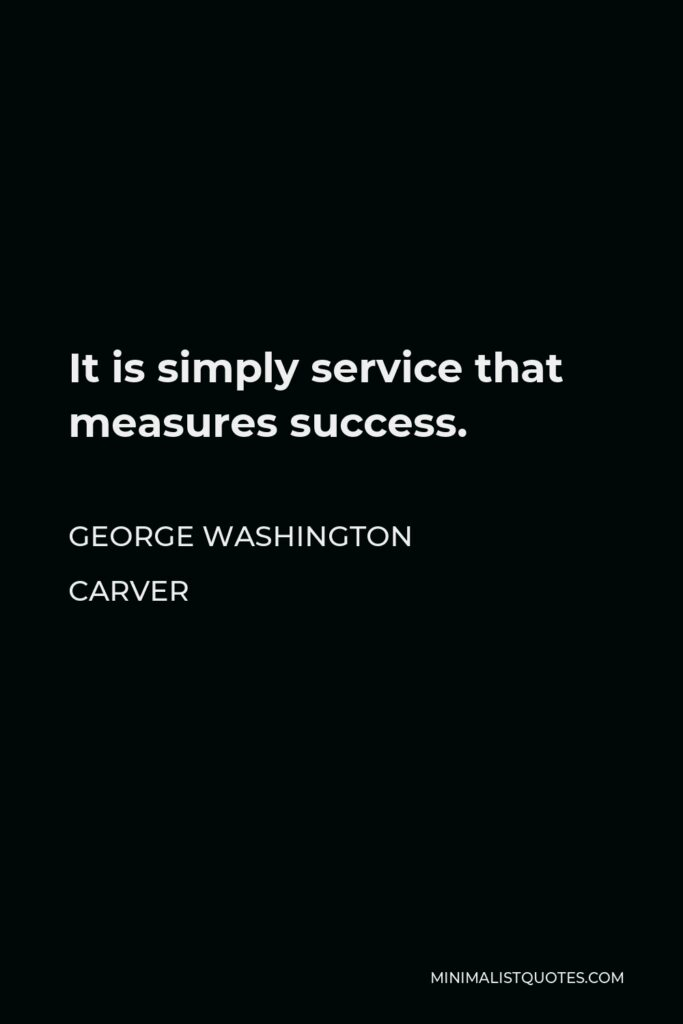 George Washington Carver Quote - It is simply service that measures success.