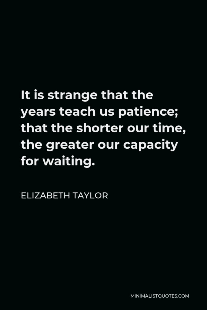 Elizabeth Taylor Quote - It is strange that the years teach us patience; that the shorter our time, the greater our capacity for waiting.