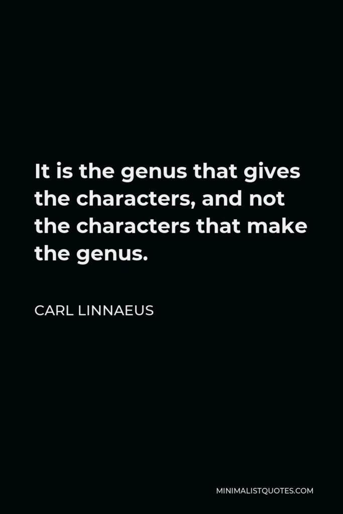 Carl Linnaeus Quote - It is the genus that gives the characters, and not the characters that make the genus.