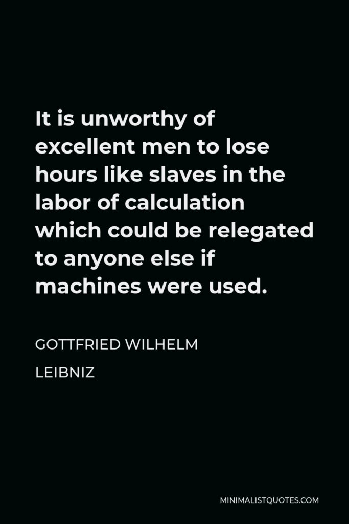 Gottfried Wilhelm Leibniz Quote - It is unworthy of excellent men to lose hours like slaves in the labor of calculation which could be relegated to anyone else if machines were used.