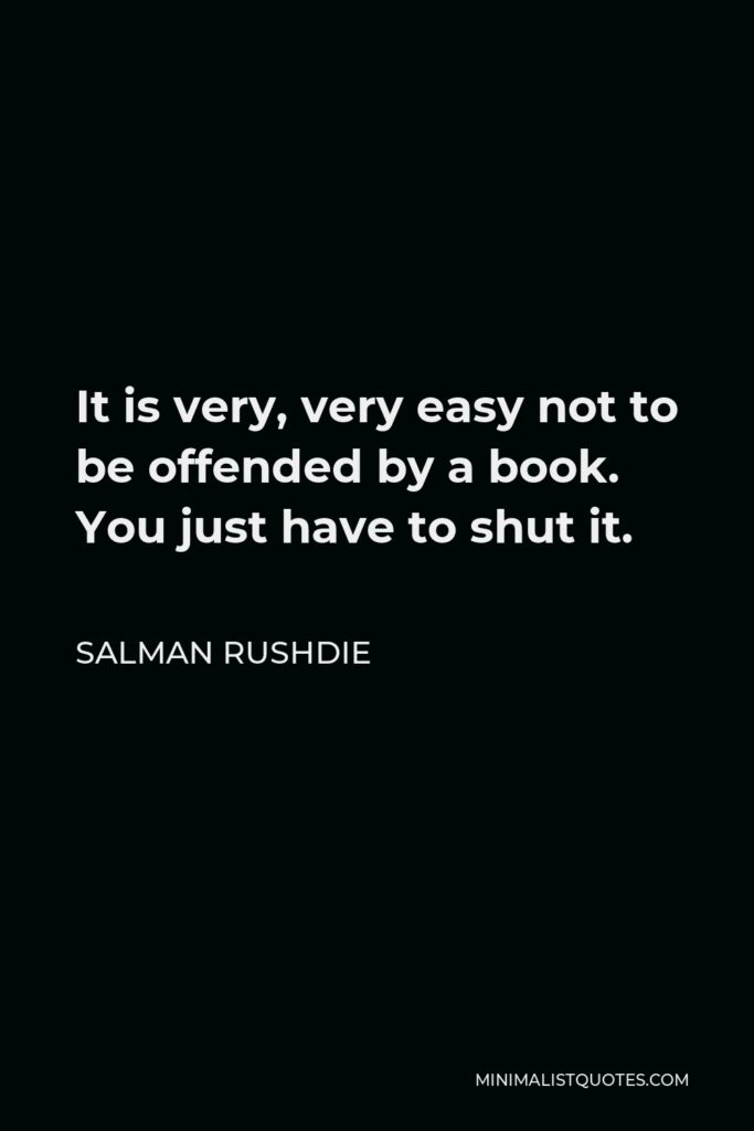 Salman Rushdie Quote - It is very, very easy not to be offended by a book. You just have to shut it.