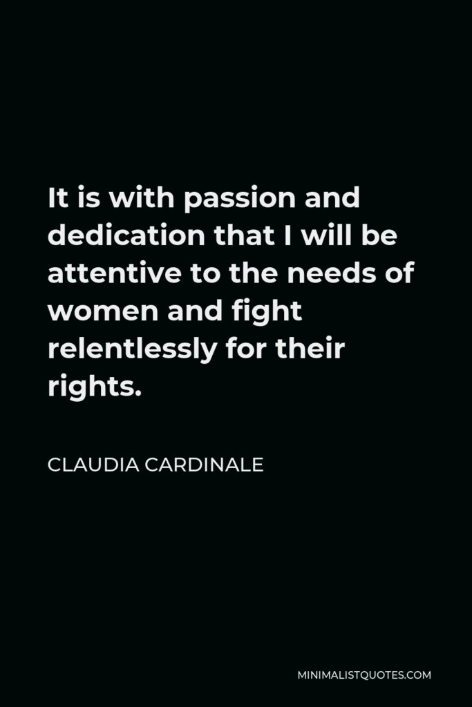 Claudia Cardinale Quote - It is with passion and dedication that I will be attentive to the needs of women and fight relentlessly for their rights.