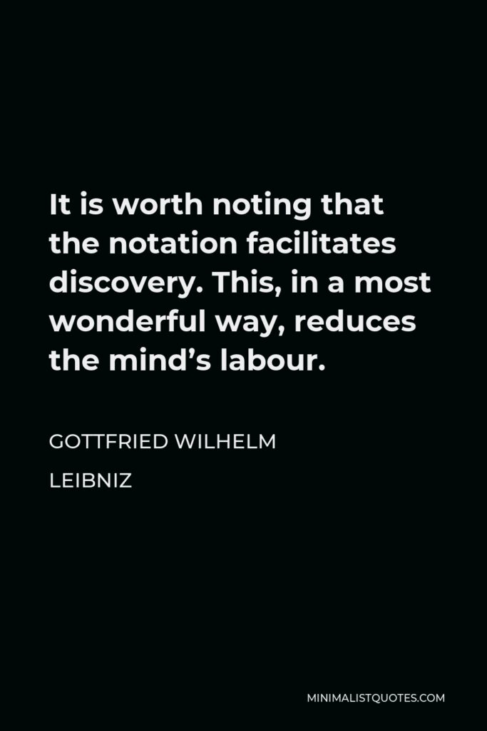 Gottfried Wilhelm Leibniz Quote - It is worth noting that the notation facilitates discovery. This, in a most wonderful way, reduces the mind's labour.