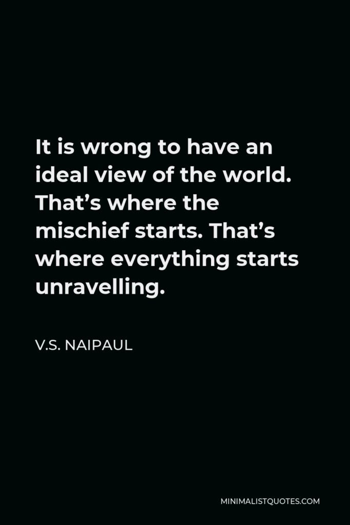 V.S. Naipaul Quote - It is wrong to have an ideal view of the world. That's where the mischief starts. That's where everything starts unravelling.