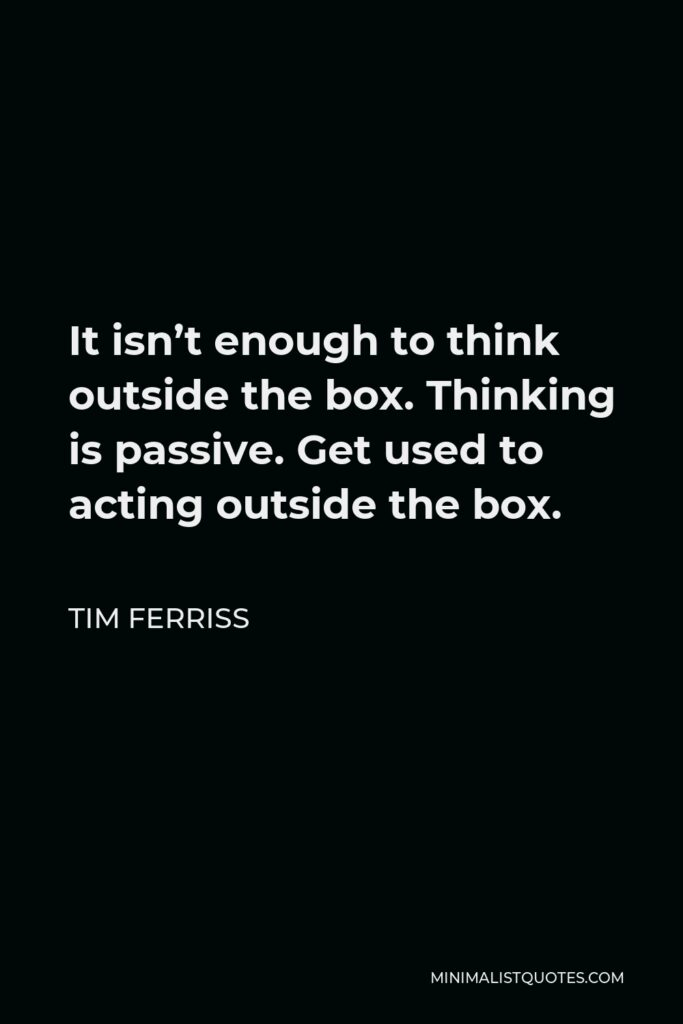 Tim Ferriss Quote - It isn't enough to think outside the box. Thinking is passive. Get used to acting outside the box.