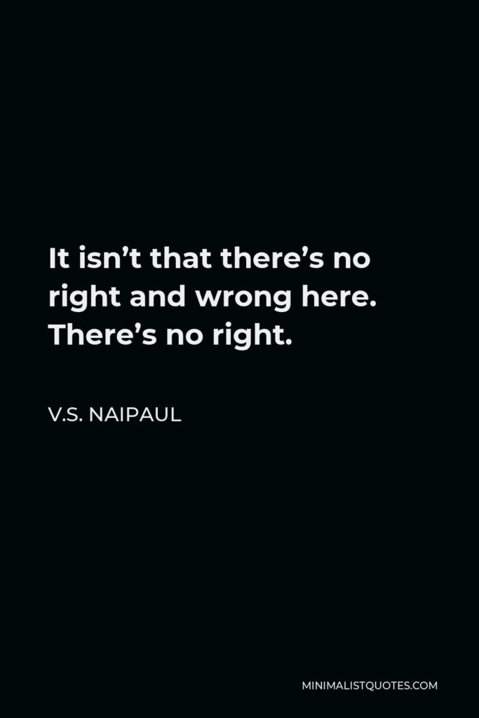V.S. Naipaul Quote - It isn't that there's no right and wrong here. There's no right.
