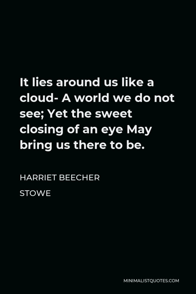 Harriet Beecher Stowe Quote - It lies around us like a cloud- A world we do not see; Yet the sweet closing of an eye May bring us there to be.