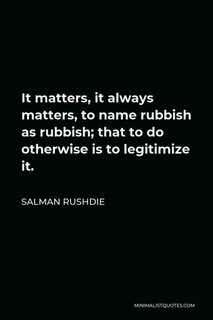 Salman Rushdie Quote - It matters, it always matters, to name rubbish as rubbish; that to do otherwise is to legitimize it.