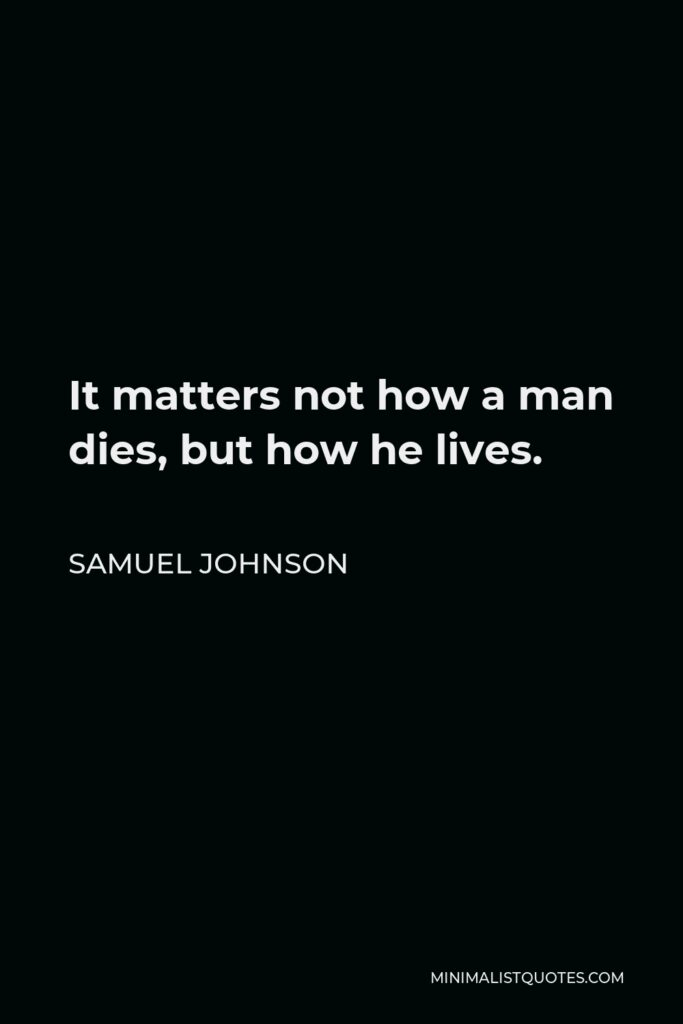Samuel Johnson Quote - It matters not how a man dies, but how he lives.