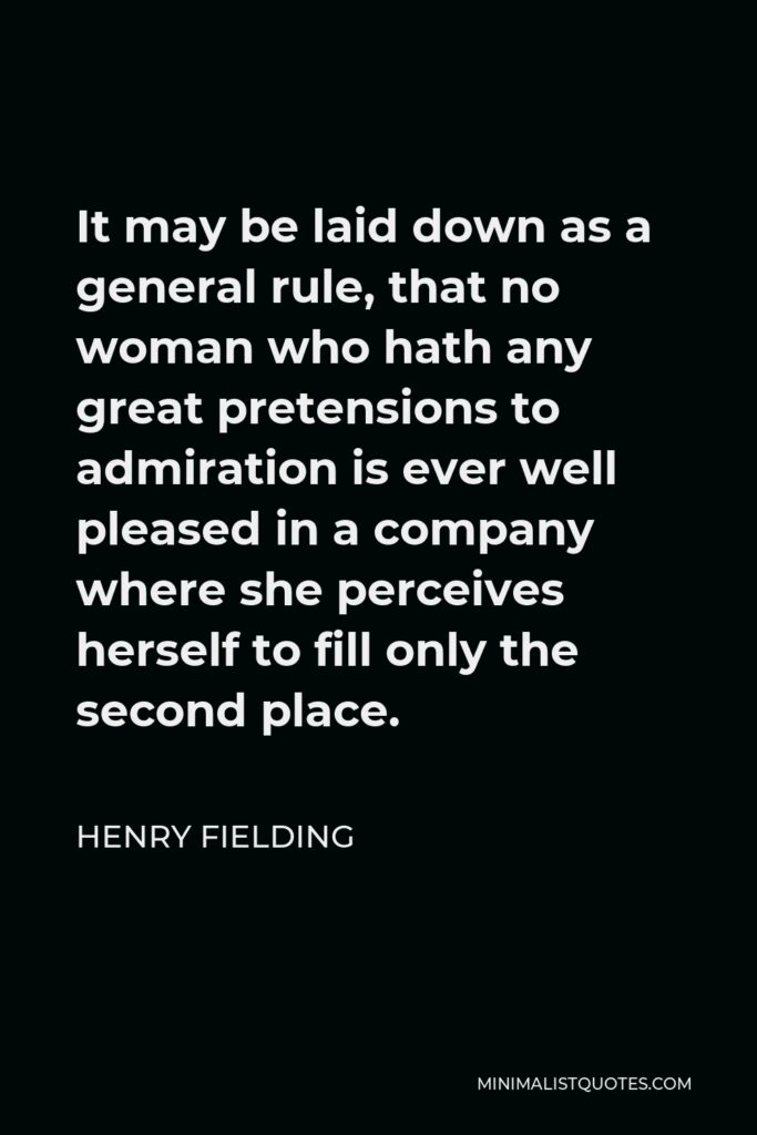 Henry Fielding Quote - It may be laid down as a general rule, that no woman who hath any great pretensions to admiration is ever well pleased in a company where she perceives herself to fill only the second place.