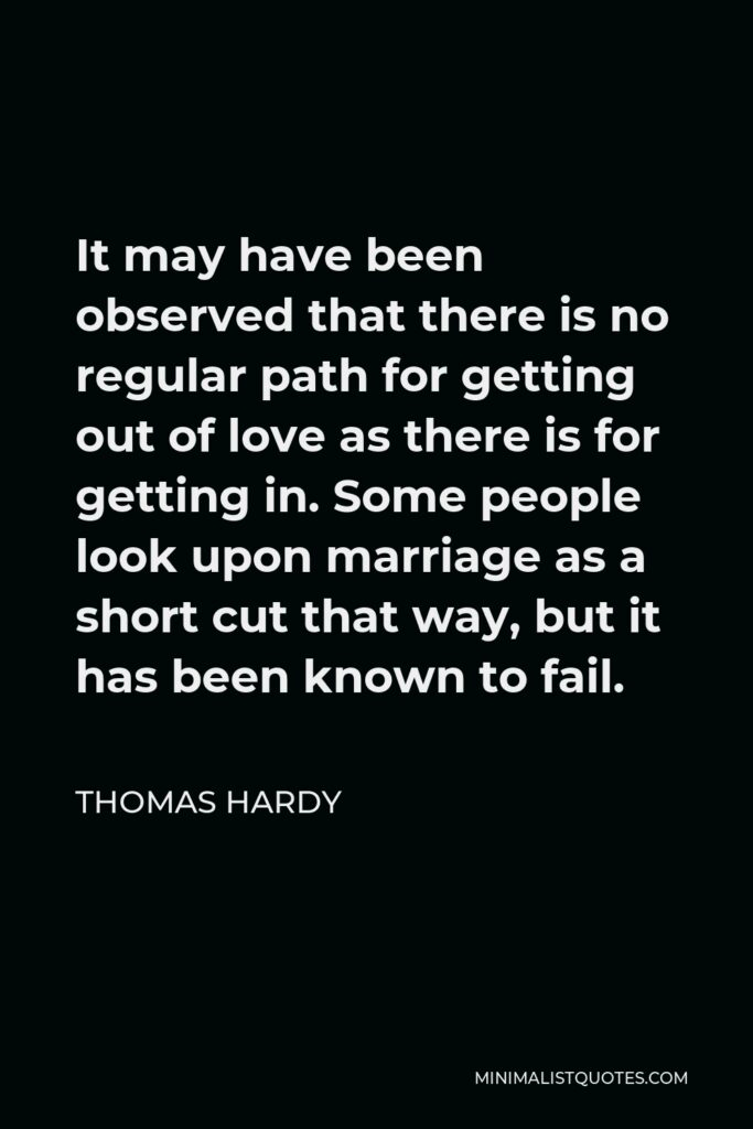 Thomas Hardy Quote - It may have been observed that there is no regular path for getting out of love as there is for getting in. Some people look upon marriage as a short cut that way, but it has been known to fail.