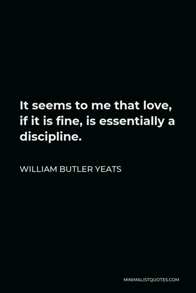 William Butler Yeats Quote - It seems to me that love, if it is fine, is essentially a discipline.