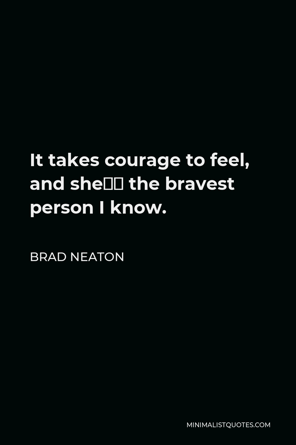Brad Neaton Quote - It takes courage to feel, and she's the bravest person I know.