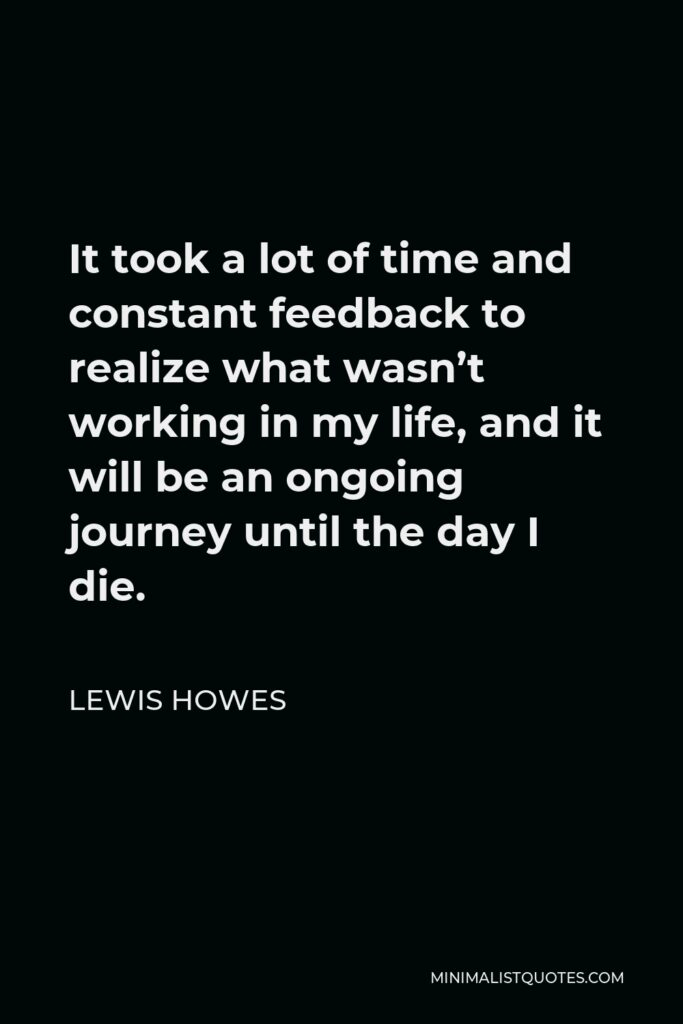 Lewis Howes Quote - It took a lot of time and constant feedback to realize what wasn't working in my life, and it will be an ongoing journey until the day I die.