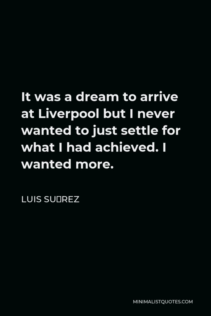 Luis Suárez Quote - It was a dream to arrive at Liverpool but I never wanted to just settle for what I had achieved. I wanted more.
