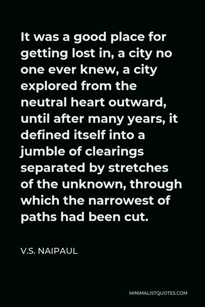 V.S. Naipaul Quote - It was a good place for getting lost in, a city no one ever knew, a city explored from the neutral heart outward, until after many years, it defined itself into a jumble of clearings separated by stretches of the unknown, through which the narrowest of paths had been cut.