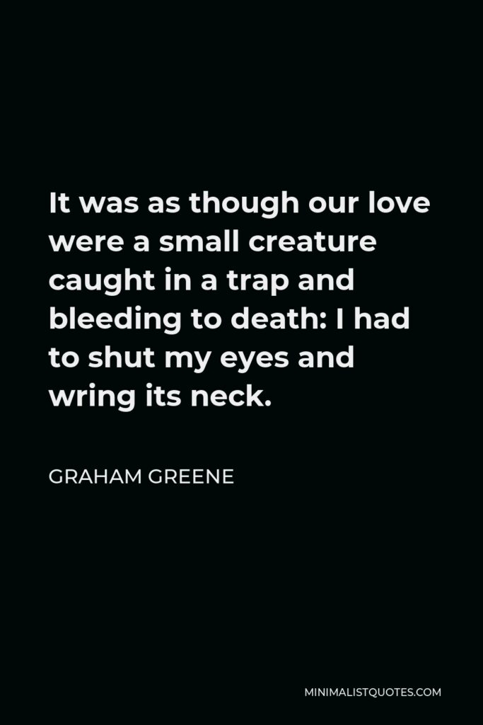 Graham Greene Quote - It was as though our love were a small creature caught in a trap and bleeding to death: I had to shut my eyes and wring its neck.