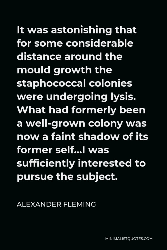 Alexander Fleming Quote - It was astonishing that for some considerable distance around the mould growth the staphococcal colonies were undergoing lysis. What had formerly been a well-grown colony was now a faint shadow of its former self…I was sufficiently interested to pursue the subject.