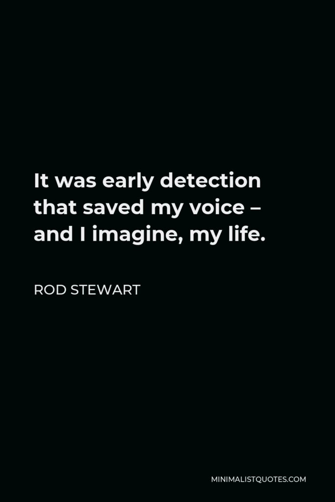 Rod Stewart Quote - It was early detection that saved my voice – and I imagine, my life.
