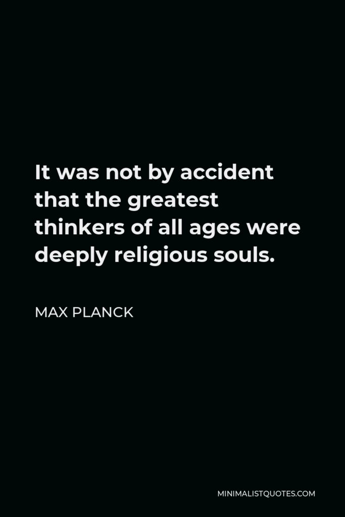 Max Planck Quote - It was not by accident that the greatest thinkers of all ages were deeply religious souls.