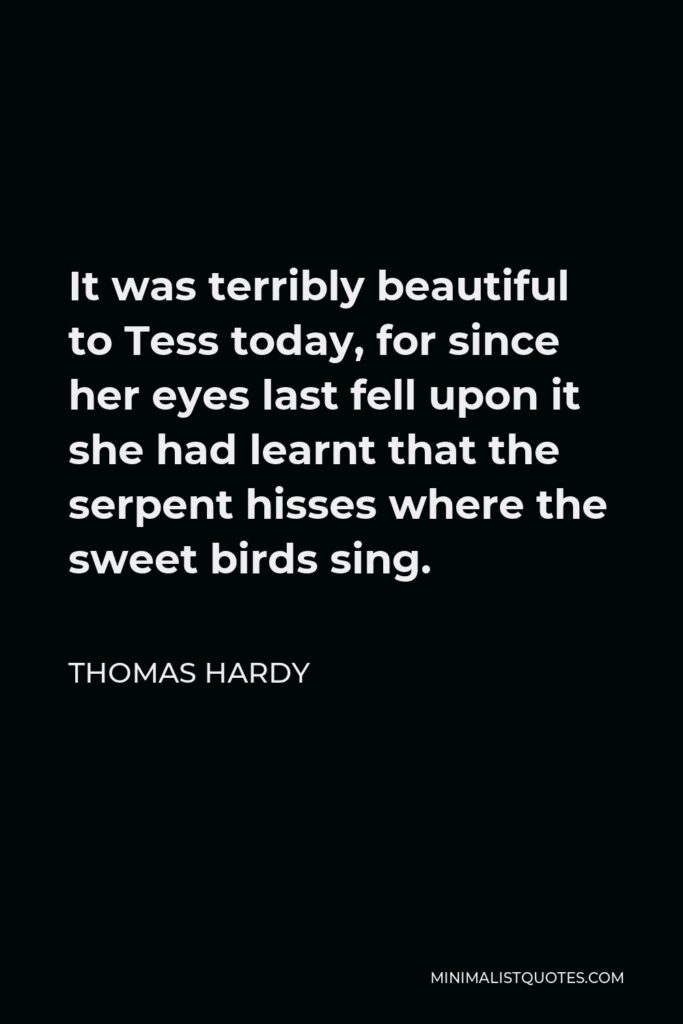 Thomas Hardy Quote - It was terribly beautiful to Tess today, for since her eyes last fell upon it she had learnt that the serpent hisses where the sweet birds sing.