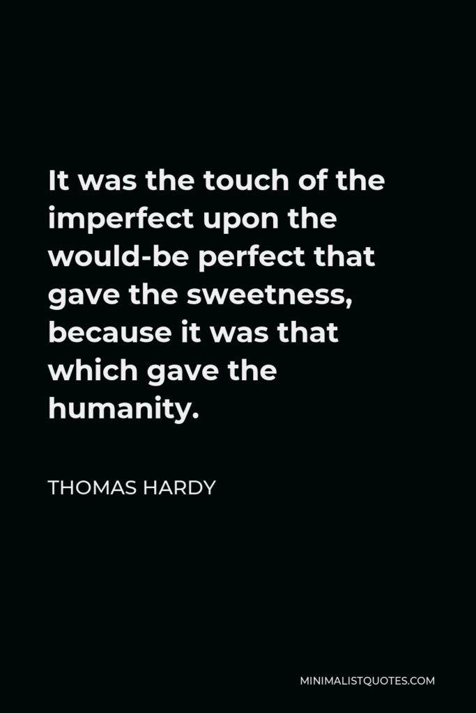 Thomas Hardy Quote - It was the touch of the imperfect upon the would-be perfect that gave the sweetness, because it was that which gave the humanity.
