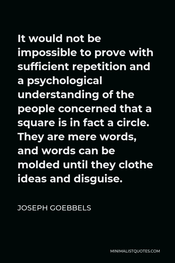 Joseph Goebbels Quote - It would not be impossible to prove with sufficient repetition and a psychological understanding of the people concerned that a square is in fact a circle. They are mere words, and words can be molded until they clothe ideas and disguise.