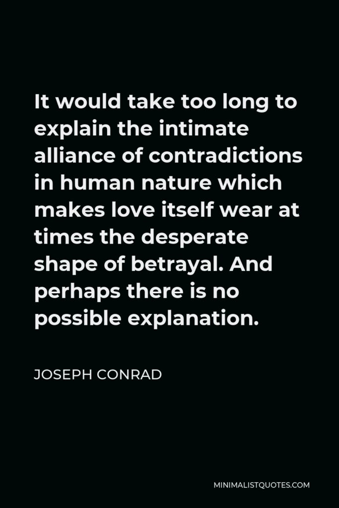 Joseph Conrad Quote - It would take too long to explain the intimate alliance of contradictions in human nature which makes love itself wear at times the desperate shape of betrayal. And perhaps there is no possible explanation.