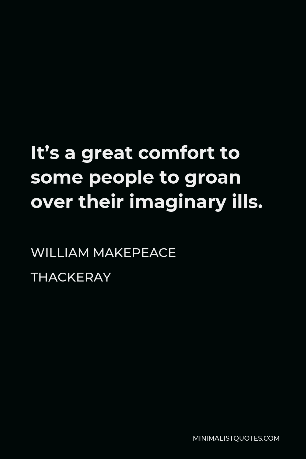 William Makepeace Thackeray Quote - It's a great comfort to some people to groan over their imaginary ills.